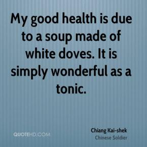My good health is due to a soup made of white doves. It is simply wonderful as a tonic.