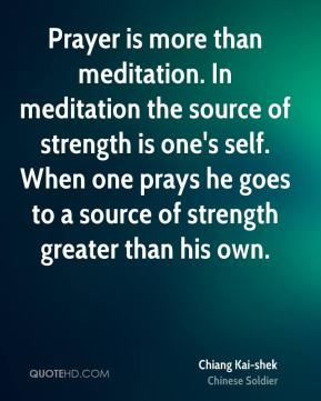 Prayer is more than meditation. In meditation the source of strength is one's self. When one prays he goes to a source of strength greater than his own.