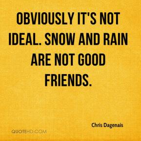 Chris Dagenais - Obviously it's not ideal. Snow and rain are not good friends.