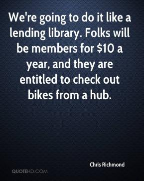 Chris Richmond - We're going to do it like a lending library. Folks will be members for $10 a year, and they are entitled to check out bikes from a hub.