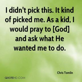 Chris Tomlin - I didn't pick this. It kind of picked me. As a kid, I would pray to [God] and ask what He wanted me to do.