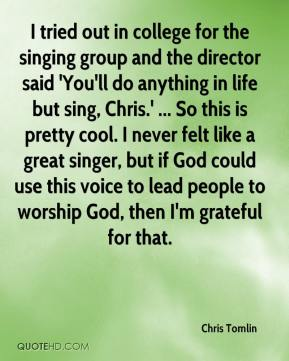 Chris Tomlin - I tried out in college for the singing group and the director said 'You'll do anything in life but sing, Chris.' ... So this is pretty cool. I never felt like a great singer, but if God could use this voice to lead people to worship God, then I'm grateful for that.