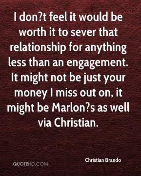 Christian Brando - I don?t feel it would be worth it to sever that relationship for anything less than an engagement. It might not be just your money I miss out on, it might be Marlon?s as well via Christian.