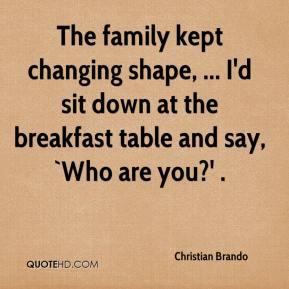 Christian Brando - The family kept changing shape, ... I'd sit down at the breakfast table and say, `Who are you?' .