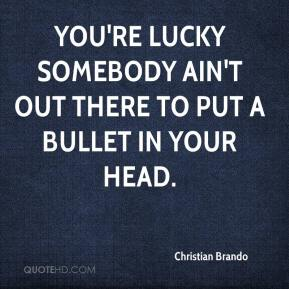 Christian Brando - You're lucky somebody ain't out there to put a bullet in your head.