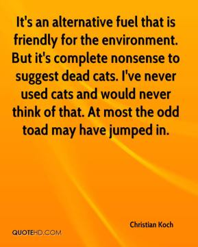 Christian Koch - It's an alternative fuel that is friendly for the environment. But it's complete nonsense to suggest dead cats. I've never used cats and would never think of that. At most the odd toad may have jumped in.