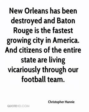 Christopher Hannie - New Orleans has been destroyed and Baton Rouge is the fastest growing city in America. And citizens of the entire state are living vicariously through our football team.