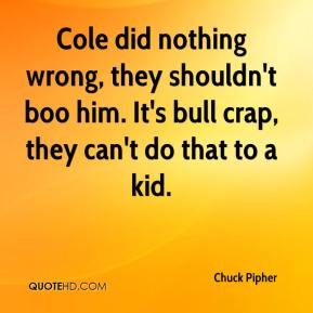 Chuck Pipher - Cole did nothing wrong, they shouldn't boo him. It's bull crap, they can't do that to a kid.