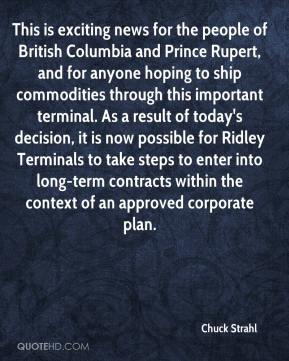 Chuck Strahl - This is exciting news for the people of British Columbia and Prince Rupert, and for anyone hoping to ship commodities through this important terminal. As a result of today's decision, it is now possible for Ridley Terminals to take steps to enter into long-term contracts within the context of an approved corporate plan.