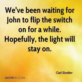 Clad Sloniker - We've been waiting for John to flip the switch on for a while. Hopefully, the light will stay on.