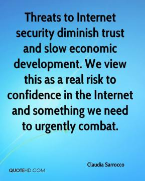 Threats to Internet security diminish trust and slow economic development. We view this as a real risk to confidence in the Internet and something we need to urgently combat.