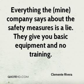 Clemente Rivera - Everything the (mine) company says about the safety measures is a lie. They give you basic equipment and no training.