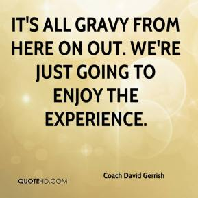 Coach David Gerrish - It's all gravy from here on out. We're just going to enjoy the experience.