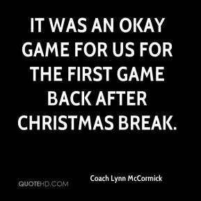 Coach Lynn McCormick - It was an okay game for us for the first game back after Christmas break.