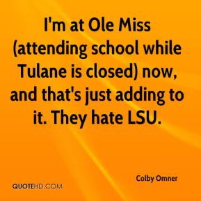 Colby Omner - I'm at Ole Miss (attending school while Tulane is closed) now, and that's just adding to it. They hate LSU.