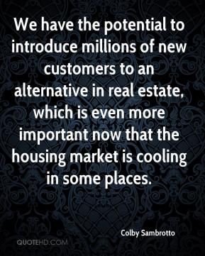 Colby Sambrotto - We have the potential to introduce millions of new customers to an alternative in real estate, which is even more important now that the housing market is cooling in some places.