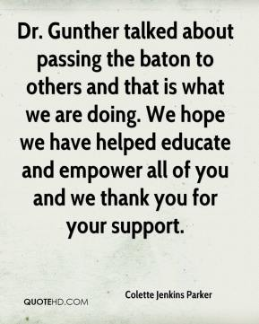 Colette Jenkins Parker - Dr. Gunther talked about passing the baton to others and that is what we are doing. We hope we have helped educate and empower all of you and we thank you for your support.