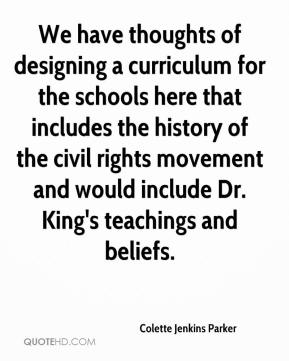 Colette Jenkins Parker - We have thoughts of designing a curriculum for the schools here that includes the history of the civil rights movement and would include Dr. King's teachings and beliefs.