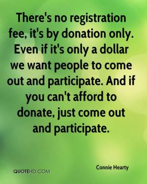 Connie Hearty - There's no registration fee, it's by donation only. Even if it's only a dollar we want people to come out and participate. And if you can't afford to donate, just come out and participate.
