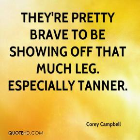 Corey Campbell - They're pretty brave to be showing off that much leg. Especially Tanner.