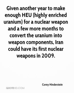 Corey Hinderstein - Given another year to make enough HEU (highly enriched uranium) for a nuclear weapon and a few more months to convert the uranium into weapon components, Iran could have its first nuclear weapons in 2009.