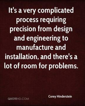 Corey Hinderstein - It's a very complicated process requiring precision from design and engineering to manufacture and installation, and there's a lot of room for problems.