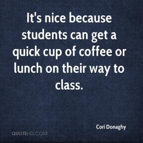 Cori Donaghy - It's nice because students can get a quick cup of coffee or lunch on their way to class.