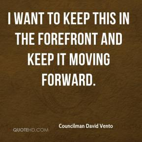 Councilman David Vento - I want to keep this in the forefront and keep it moving forward.