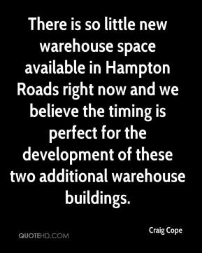 Craig Cope - There is so little new warehouse space available in Hampton Roads right now and we believe the timing is perfect for the development of these two additional warehouse buildings.