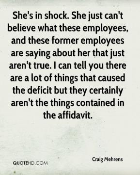 Craig Mehrens - She's in shock. She just can't believe what these employees, and these former employees are saying about her that just aren't true. I can tell you there are a lot of things that caused the deficit but they certainly aren't the things contained in the affidavit.