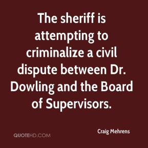 Craig Mehrens - The sheriff is attempting to criminalize a civil dispute between Dr. Dowling and the Board of Supervisors.
