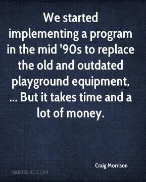 Craig Morrison - We started implementing a program in the mid '90s to replace the old and outdated playground equipment, ... But it takes time and a lot of money.