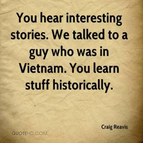 Craig Reavis - You hear interesting stories. We talked to a guy who was in Vietnam. You learn stuff historically.