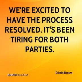 Cristin Brown - We're excited to have the process resolved. It's been tiring for both parties.