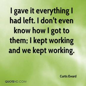 Curtis Eward - I gave it everything I had left. I don't even know how I got to them; I kept working and we kept working.