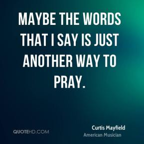 Curtis Mayfield - Maybe the words that I say is just another way to pray.