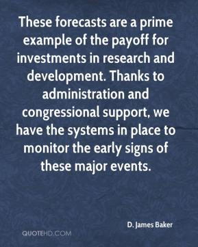 These forecasts are a prime example of the payoff for investments in research and development. Thanks to administration and congressional support, we have the systems in place to monitor the early signs of these major events.