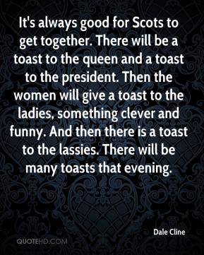 Dale Cline - It's always good for Scots to get together. There will be a toast to the queen and a toast to the president. Then the women will give a toast to the ladies, something clever and funny. And then there is a toast to the lassies. There will be many toasts that evening.