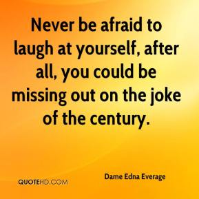 Dame Edna Everage - Never be afraid to laugh at yourself, after all, you could be missing out on the joke of the century.