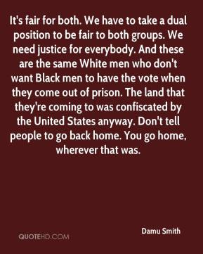 It's fair for both. We have to take a dual position to be fair to both groups. We need justice for everybody. And these are the same White men who don't want Black men to have the vote when they come out of prison. The land that they're coming to was confiscated by the United States anyway. Don't tell people to go back home. You go home, wherever that was.