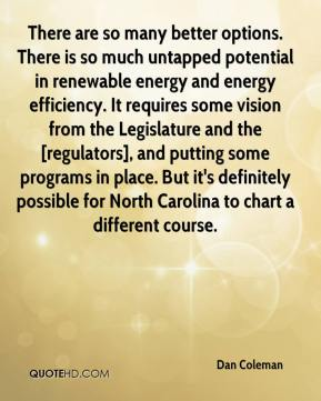Dan Coleman - There are so many better options. There is so much untapped potential in renewable energy and energy efficiency. It requires some vision from the Legislature and the [regulators], and putting some programs in place. But it's definitely possible for North Carolina to chart a different course.