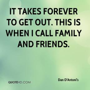 Dan D'Antoni's - It takes forever to get out. This is when I call family and friends.