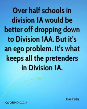 Dan Fulks - Over half schools in division 1A would be better off dropping down to Division 1AA. But it's an ego problem. It's what keeps all the pretenders in Division 1A.