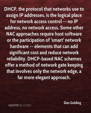 Dan Golding - DHCP, the protocol that networks use to assign IP addresses, is the logical place for network access control -- no IP address, no network access. Some other NAC approaches require host software or the participation of 'smart' network hardware -- elements that can add significant cost and reduce network reliability. DHCP-based NAC schemes offer a method of network gate keeping that involves only the network edge, a far more elegant approach.