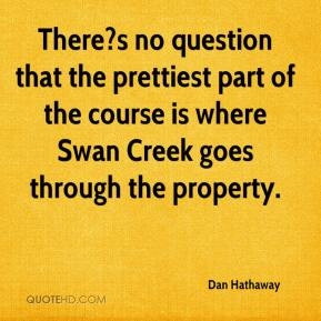 Dan Hathaway - There?s no question that the prettiest part of the course is where Swan Creek goes through the property.