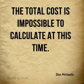 Dan Michaelis - The total cost is impossible to calculate at this time.