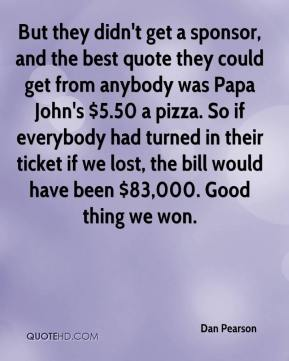 Dan Pearson - But they didn't get a sponsor, and the best quote they could get from anybody was Papa John's $5.50 a pizza. So if everybody had turned in their ticket if we lost, the bill would have been $83,000. Good thing we won.