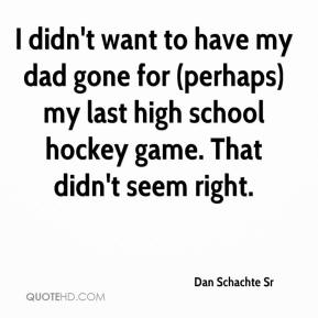 Dan Schachte Sr - I didn't want to have my dad gone for (perhaps) my last high school hockey game. That didn't seem right.