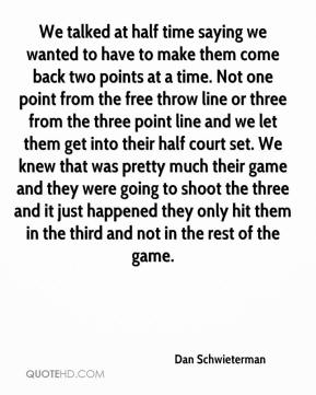 Dan Schwieterman - We talked at half time saying we wanted to have to make them come back two points at a time. Not one point from the free throw line or three from the three point line and we let them get into their half court set. We knew that was pretty much their game and they were going to shoot the three and it just happened they only hit them in the third and not in the rest of the game.