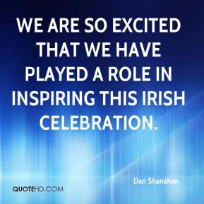 Dan Shanahan - We are so excited that we have played a role in inspiring this Irish celebration.